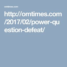 http://omtimes.com/2017/02/power-question-defeat/