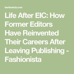 Life After EIC: How Former Editors Have Reinvented Their Careers After Leaving Publishing - Fashionista