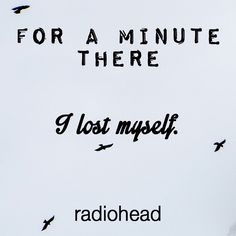 """""""For a minute there I lost myself"""" Radiohead  #quote #band #lyrics"""