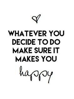 Whatever you decide to do, make sure it makes you happy.