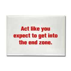 Act like you expect to get into the end zone Magne on CafePress.com