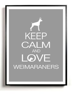 Keep Calm and Love Weimaraners