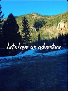 Let's have an adventure baby. We WILL have so much fun together.