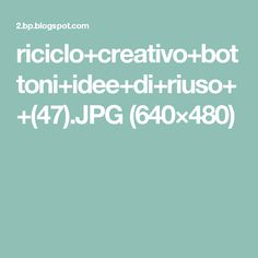 riciclo+creativo+bottoni+idee+di+riuso++(47).JPG (640×480)
