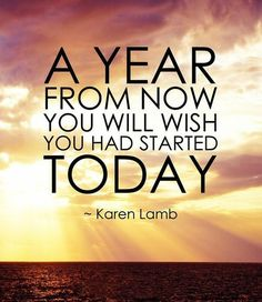 A year from now you will wish you had started today. ~ Karen Lamb #quotes