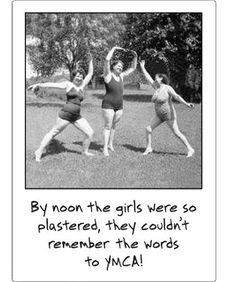 By noon the girls were so plastered, they couldn't remember the words to YMCA!