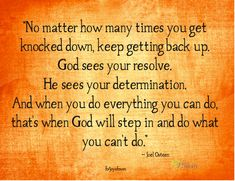 No matter how many times you get knocked down, keep getting back up. God sees your resolve. He sees your determination. And when you do everything you can do, that's when God will step in and do what you can't do. ~Joel Osteen