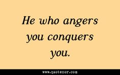He who angers you conquers you. #anger #wisdom #quotes. Learned this a long time ago. Life is too short.