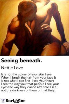 Seeing beneath. by Nettie Love https://scriggler.com/detailPost/poetry/38723