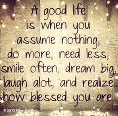 A good life is when you assume nothing, do more, need less, smile often, dream big, laugh a lot, and realize how blessed you are