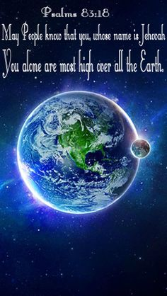 """Psalms 83:18 """"May people know that you, whose name is Jehovah, You alone are Most High over all the Earth."""""""