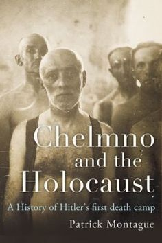 Chełmno and the Holocaust:The History of Hitler's First Death Camp / Patrick Montague