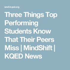 Three Things Top Performing Students Know That Their Peers Miss | MindShift | KQED News