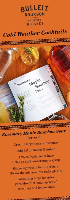 As the leaves fall and the cold weather begins, mix a seasonal cocktail like the Rosemary Maple Bourbon Sour. First, crush 1 large sprig of rosemary in your hand and put in shaker. Add 3.9 oz Bulleit Bourbon, 1.95 oz fresh lemon juice, 0.975 oz dark amber maple syrup, and ice. Shake vigorously for 15 seconds. Strain mixture into rocks glasses with  large ice cubes and garnish with 2 small sprigs of rosemary and lemon slice. Contains 3 Servings of Alcohol.