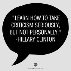 Learn how to take criticism seriously, but not personally. - Hillary Clinton