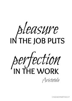 Just a great truth: make your job with pleasure and you'll reach perfection! Good luck & Smile ^_^
