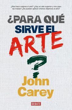¿Para qué sirve el arte? / John Carey ; traducción de Teresa Arijón Calm, Artwork, Books, Literatura, Libros, Art, Work Of Art, Auguste Rodin Artwork, Book