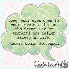 Keep your eyes open to your mercies. The man who forgets to be thankful has fallen asleep in life. Robert Louis Stevenson | Tammy Tutterow Quotes for Art