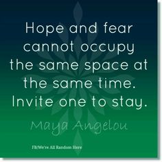 Hope and fear cannot occupy the same space. Invite one to stay. Maya Angelau