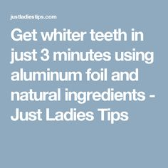 Get whiter teeth in just 3 minutes using aluminum foil and natural ingredients - Just Ladies Tips