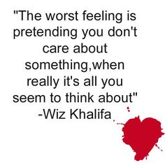 """Love Quotes, The worst feeling is pretending you don't care abotu something, when really it's all you seem to think about"""". -Wiz Khalifa"""