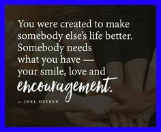 You were created to make somebody else's life better ... Somebody needs what you have - Your smile, love and encouragement --Joel Kareem #joelosteen #dancingwithdamien #thedamien #lifequotes #encouragement #life
