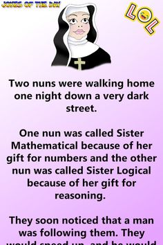 Two nuns were walking home one night down a very dark street. One nun was called Sister Mathematical because of her gift for numbers and the other nun was called Sister Logical because of her gift for reasoning. Funny Long Jokes, Clean Funny Jokes, Dark Humor Jokes, Funny Jokes For Adults, Funny Memes, Funny Quotes, Funny Stuff, Crazy Funny, Funny Jokes For Her