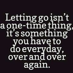 Letting go isn't  one time thing it's something you have to do everyday, over and over.