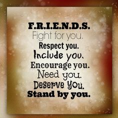 F.R.I.E.N.D.S Fight for you. Respect you. İnclude you. Encourage you. Need you. Deserve you. Stand by you.