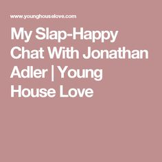 My Slap-Happy Chat With Jonathan Adler | Young House Love