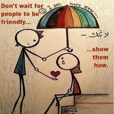 Don't wait for people to be friendly, show them how :)