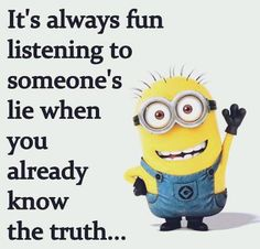 It's always fun listening to someone's lie when you already know the truth....
