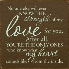 No one else will ever know the strength of my love for you. After all, you& the only ones who know what my heart sounds like from the inside. Loss Quotes, Sign Quotes, Me Quotes, Qoutes, Mommy Quotes, Baby Quotes, Mother Quotes, Quotes For Kids, Great Quotes