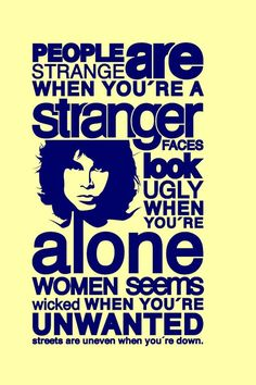 """Classic song quote...Doors """"people are strange"""" http://www.youtube.com/watch?v=Sq9oR9x171w"""