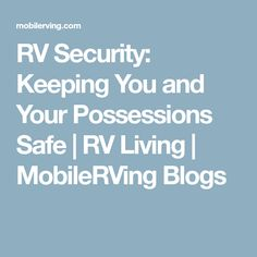 RV Security: Keeping You and Your Possessions Safe | RV Living | MobileRVing Blogs