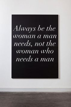 Always be the woman a man needs, not the woman who needs a man!