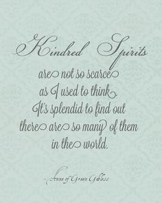 Kindred spirits are all around! Anne of Green Gables, LM Montgomery