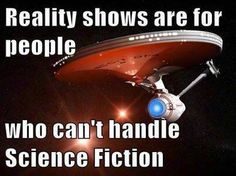 "Besides, ""Reality"" shows are scripted therefore fiction also... but not as intelligent or interesting as science fiction ;)"