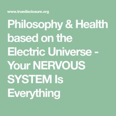 Philosophy & Health based on the Electric Universe - Your NERVOUS SYSTEM Is Everything