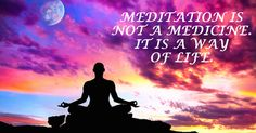 Meditation is a way of life. Follow it for your betterment.