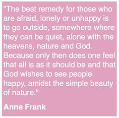 The best remedy for those who are afraid, lonely, or unhappy is to go outside, somewhere where they can be quiet, alone with the heavens, nature, and God. Because only then does one feel that all is as it should be and that God wishes to see people happy, amidst the simple beauty of nature. - Gardening Quote