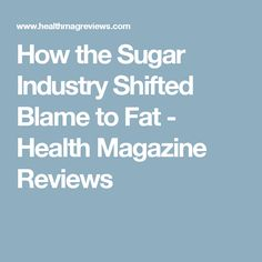 How the Sugar Industry Shifted Blame to Fat - Health Magazine Reviews