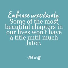 Embrace uncertainty. Some of the most beautiful chapters in our lives won't have a title until much later. Bob Goff