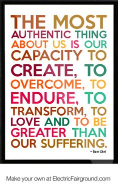 overcome | most authentic thing about us is our capacity to create, to overcome ...