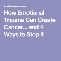How Emotional Trauma Can Create Cancer... and 4 Ways to Stop it