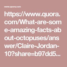 https://www.quora.com/What-are-some-amazing-facts-about-octopuses/answer/Claire-Jordan-10?share=b97dd55b&srid=hzyf