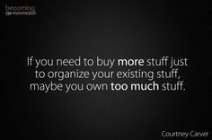 If you need to buy  more stuff to organize your existing stuff, maybe you own too much stuff.