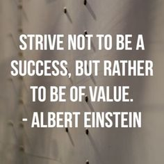 """Strive not to be a success, but rather to be of value."" – Albert Einstein"