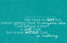God without a man is still God, but a man without God is nothing.