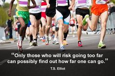 Only those who will risk going too far can possibly find out how far one can go. (T.S. Elliot) So true!
